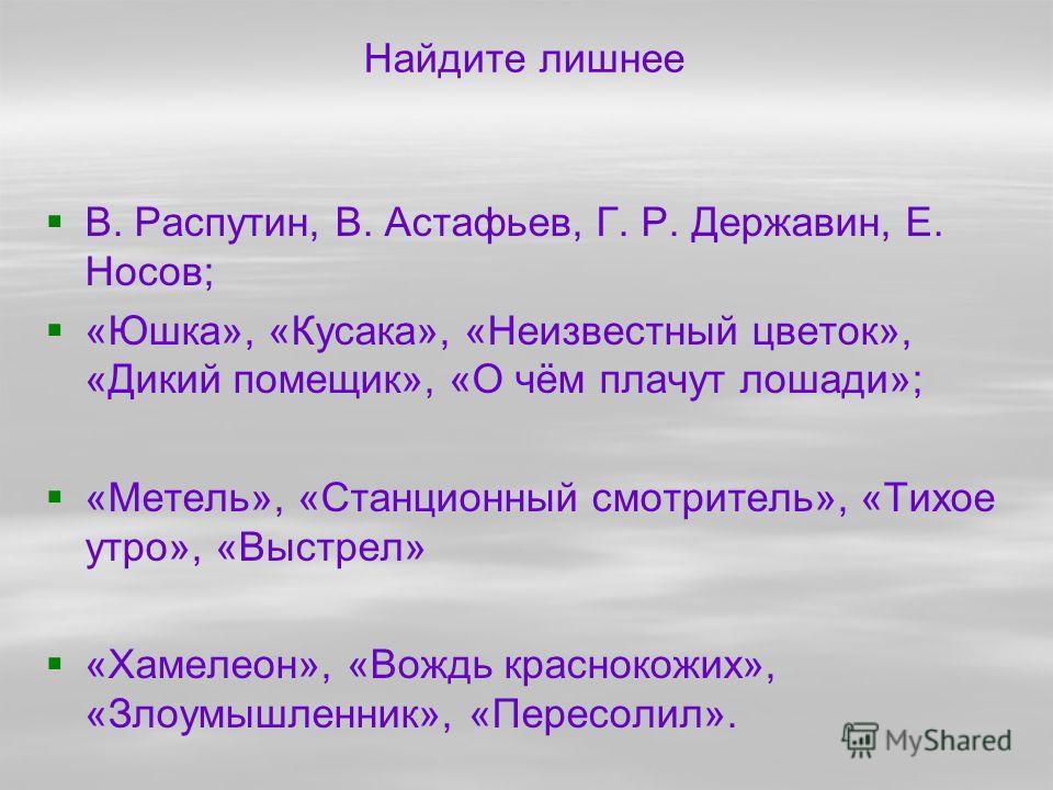 Найдите лишнее В. Распутин, В. Астафьев, Г. Р. Державин, Е. Носов; «Юшка», «Кусака», «Неизвестный цветок», «Дикий помещик», «О чём плачут лошади»; «Метель», «Станционный смотритель», «Тихое утро», «Выстрел» «Хамелеон», «Вождь краснокожих», «Злоумышле