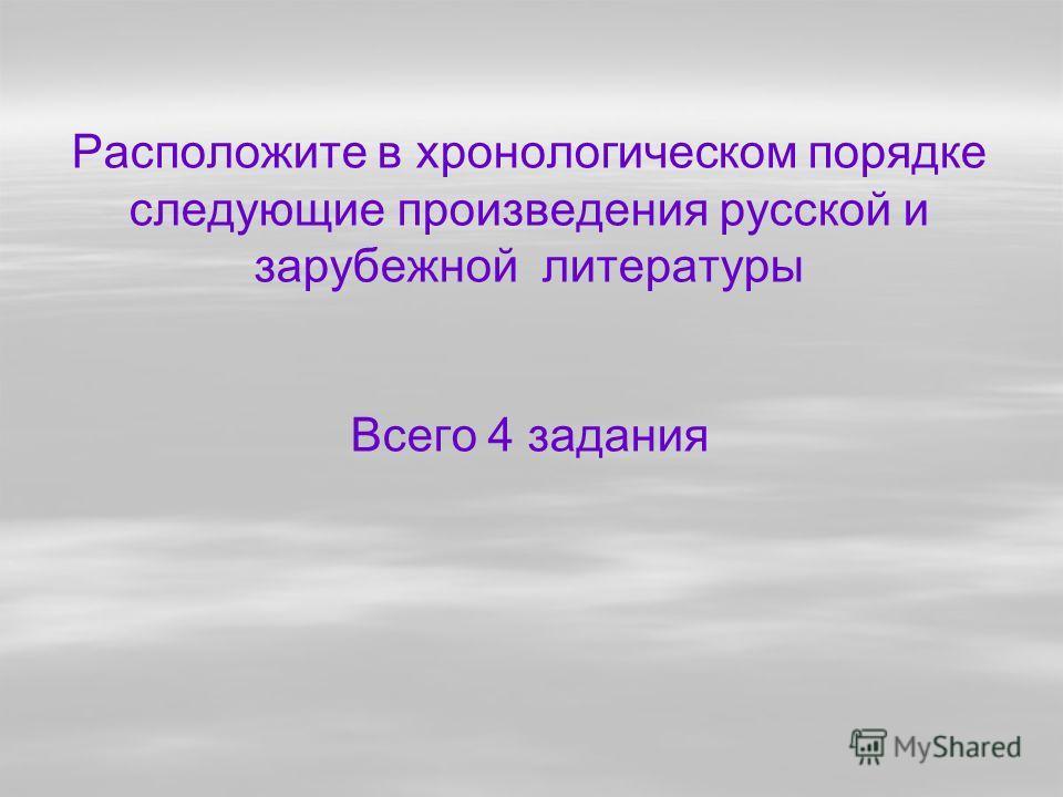Расположите в хронологическом порядке следующие произведения русской и зарубежной литературы Всего 4 задания