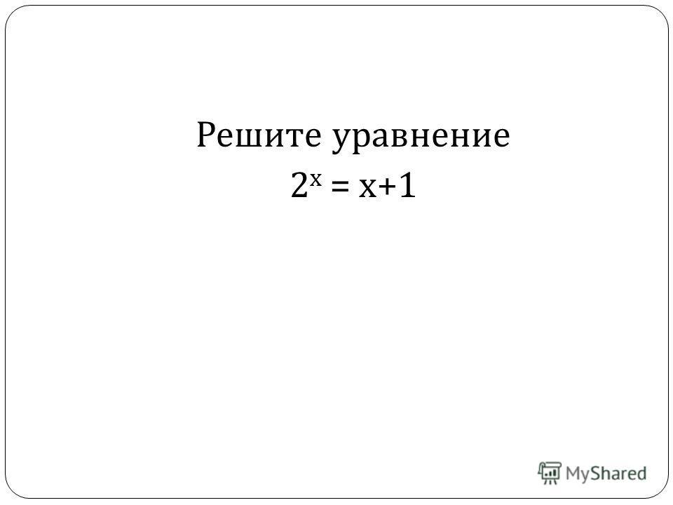 Решите уравнение 2 х = х +1