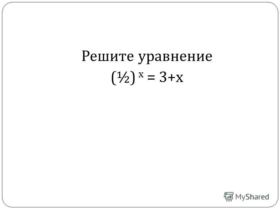 Решите уравнение (½) х = 3+ х