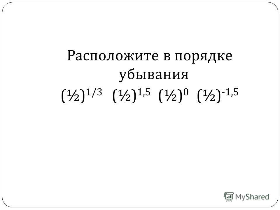 Расположите в порядке убывания (½) 1/3 (½) 1,5 (½) 0 (½) -1,5