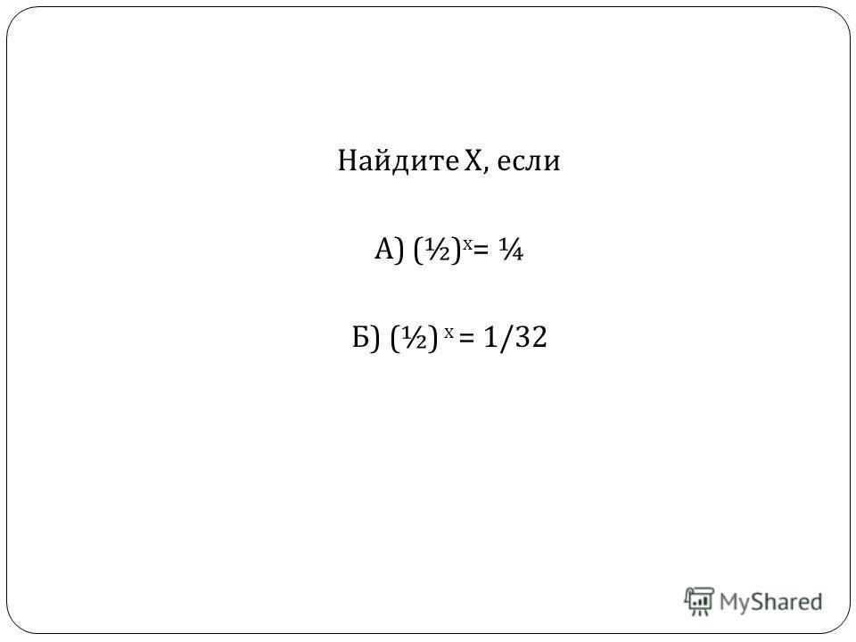 Найдите Х, если А ) (½) х = ¼ Б ) (½) х = 1/32