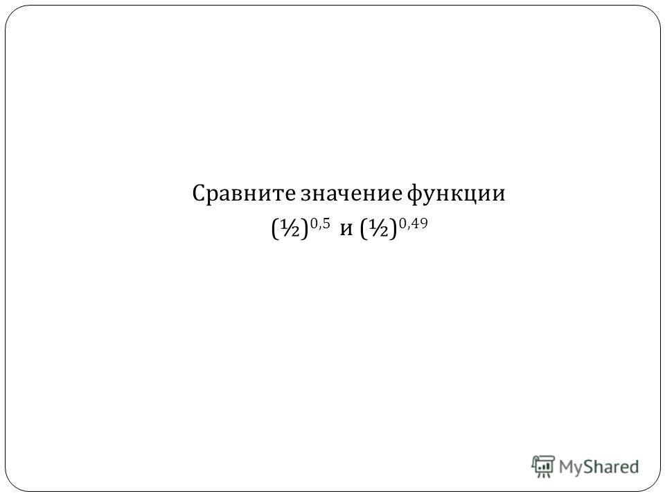 Сравните значение функции (½) 0,5 и (½) 0,49