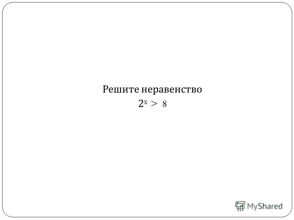 Решите неравенство 2 х > 8