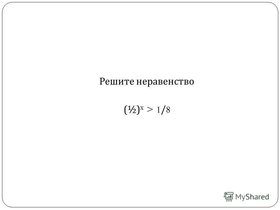 Решите неравенство (½) х > 1/8
