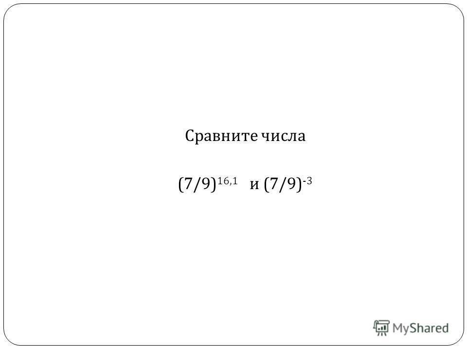 Сравните числа (7/9) 16,1 и (7/9) -3