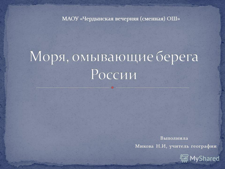 Выполнила Микова Н.И, учитель географии МАОУ «Чердынская вечерняя (сменная) ОШ»