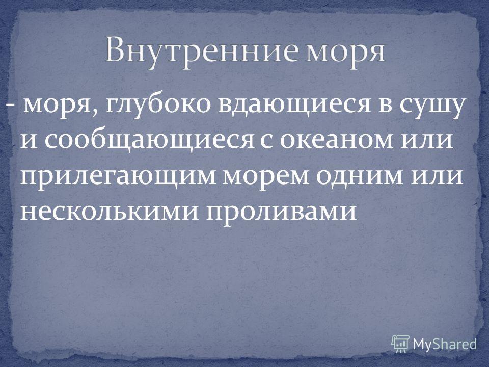 - моря, глубоко вдающиеся в сушу и сообщающиеся с океаном или прилегающим морем одним или несколькими проливами
