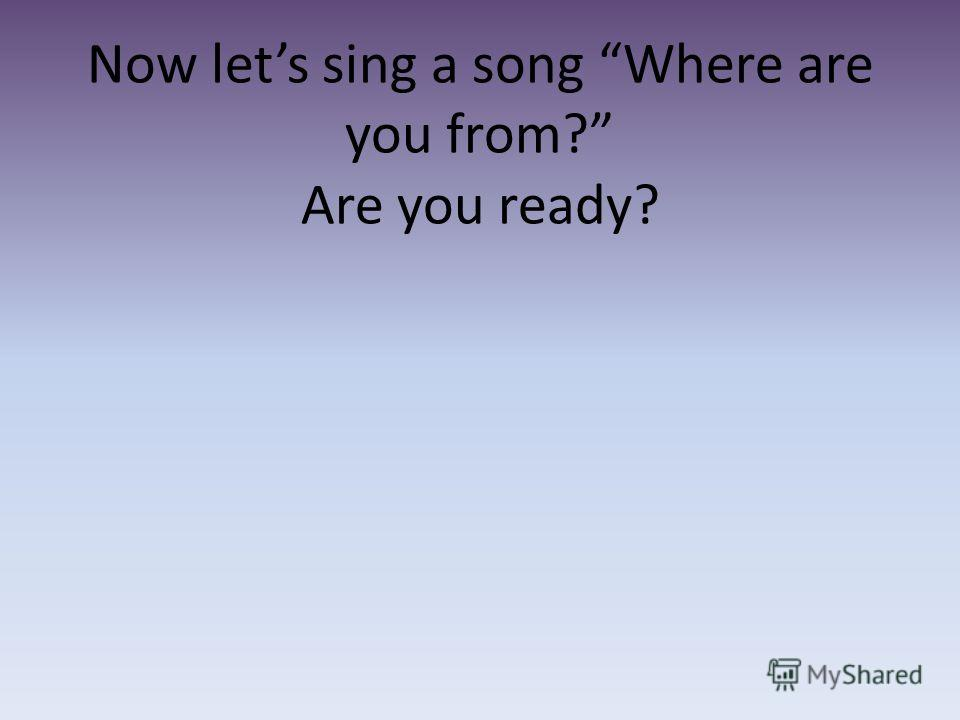 Now lets sing a song Where are you from? Are you ready?