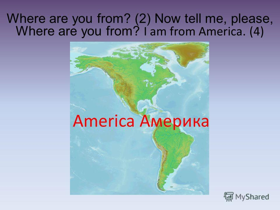 Where are you from? (2) Now tell me, please, Where are you from? I am from America. (4) America Америка