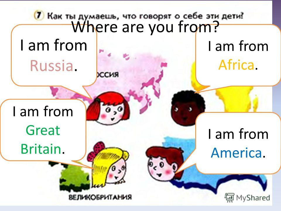 I am from Russia. I am from Africa. I am from Great Britain. I am from America. Where are you from?