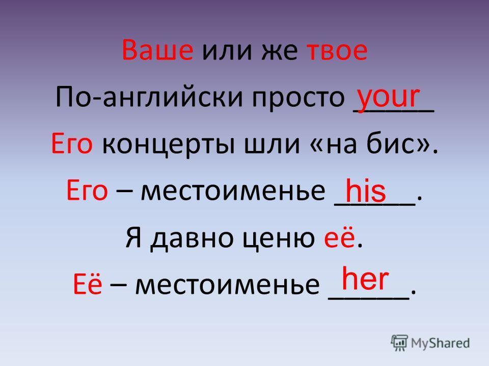 Ваше или же твое По-английски просто _____ Его концерты шли «на бис». Его – местоименье _____. Я давно ценю её. Её – местоименье _____. your his her