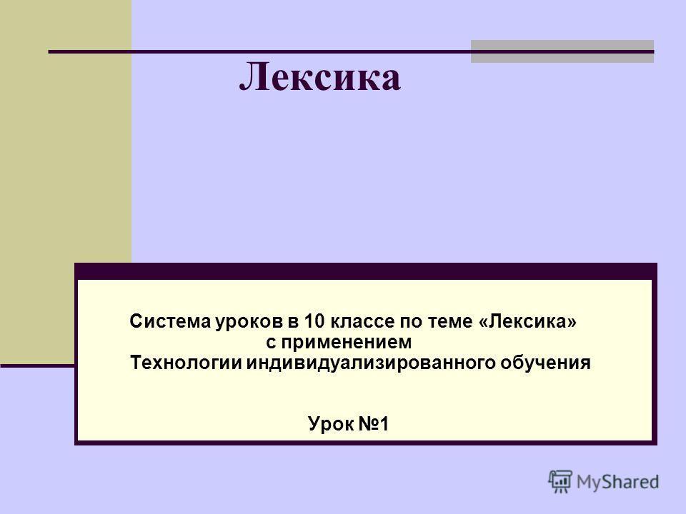 Лексика Система уроков в 10 классе по теме «Лексика» с применением Технологии индивидуализированного обучения Урок 1