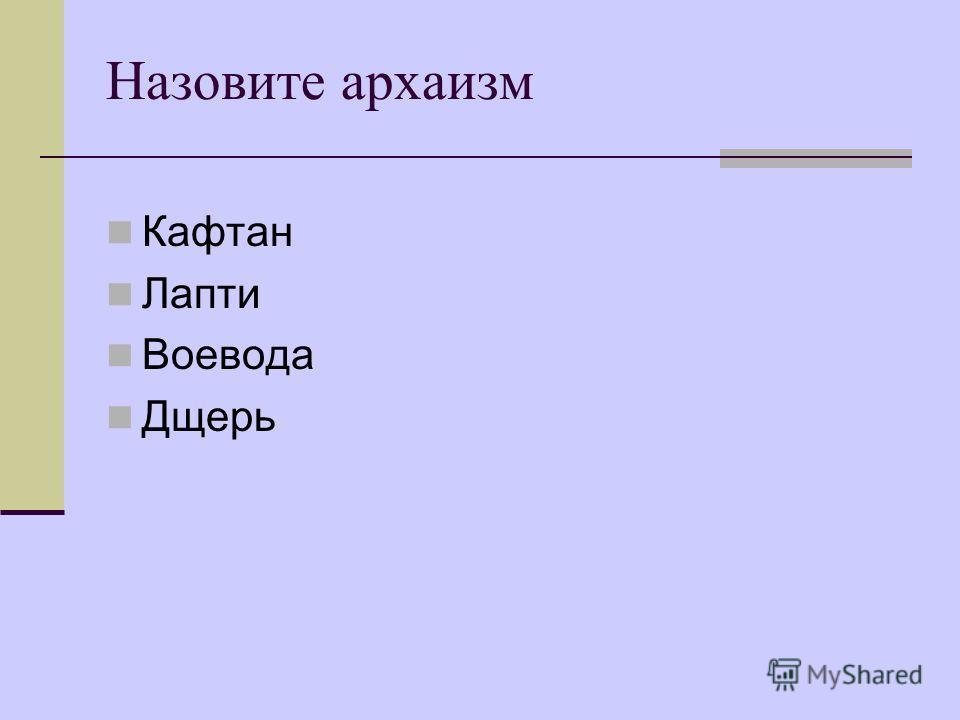 Назовите архаизм Кафтан Лапти Воевода Дщерь