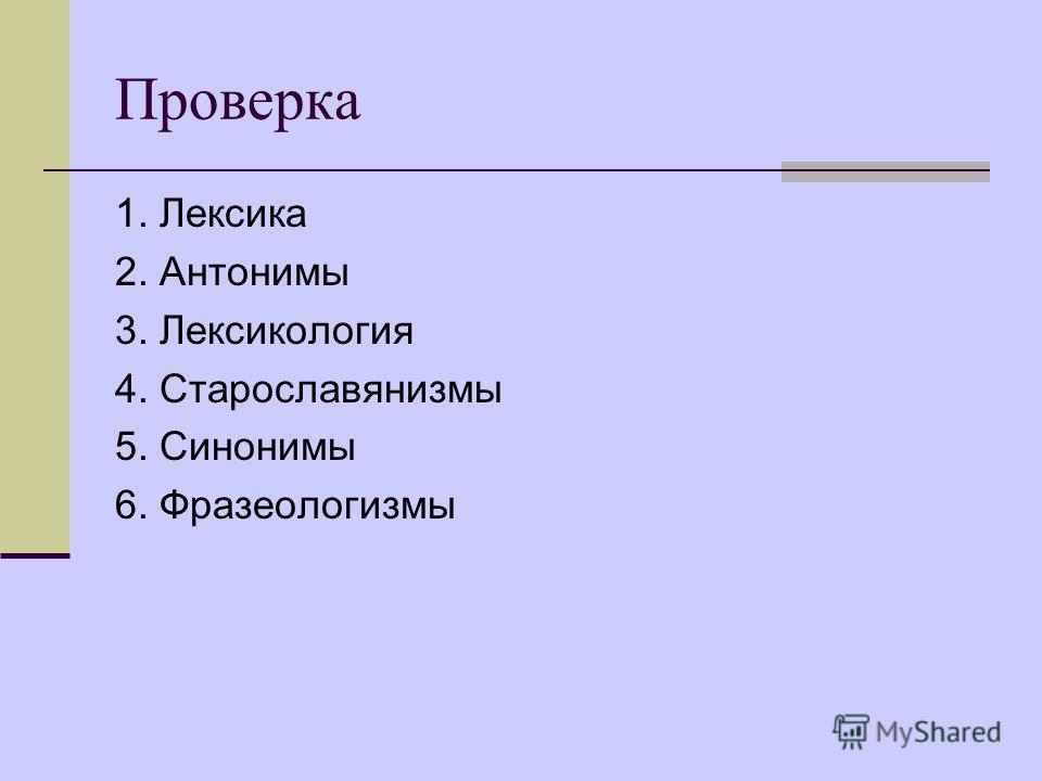 Проверка 1. Лексика 2. Антонимы 3. Лексикология 4. Старославянизмы 5. Синонимы 6. Фразеологизмы
