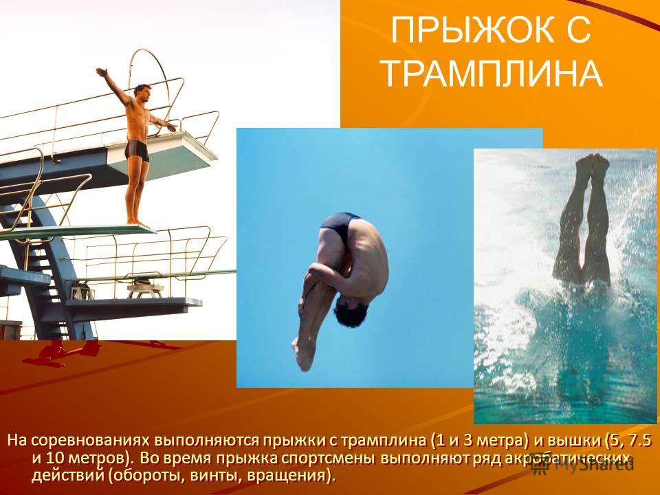 ПРЫЖОК С ТРАМПЛИНА На соревнованиях выполняются прыжки с трамплина (1 и 3 метра) и вышки (5, 7.5 и 10 метров). Во время прыжка спортсмены выполняют ряд акробатических действий (обороты, винты, вращения).