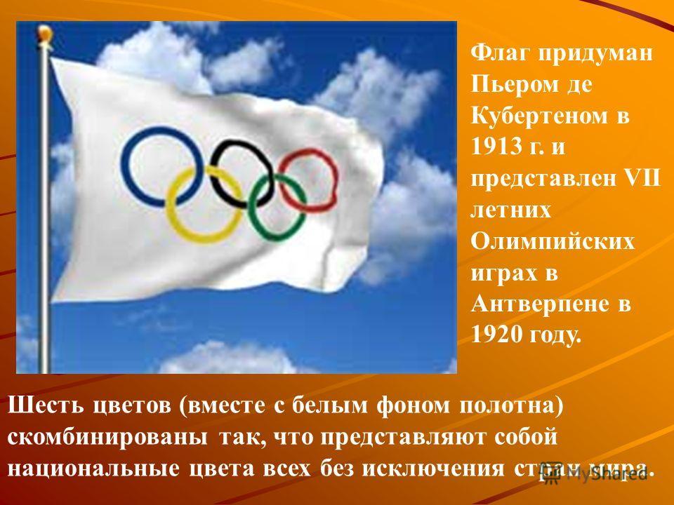 Шесть цветов (вместе с белым фоном полотна) скомбинированы так, что представляют собой национальные цвета всех без исключения стран мира. Флаг придуман Пьером де Кубертеном в 1913 г. и представлен VII летних Олимпийских играх в Антверпене в 1920 году