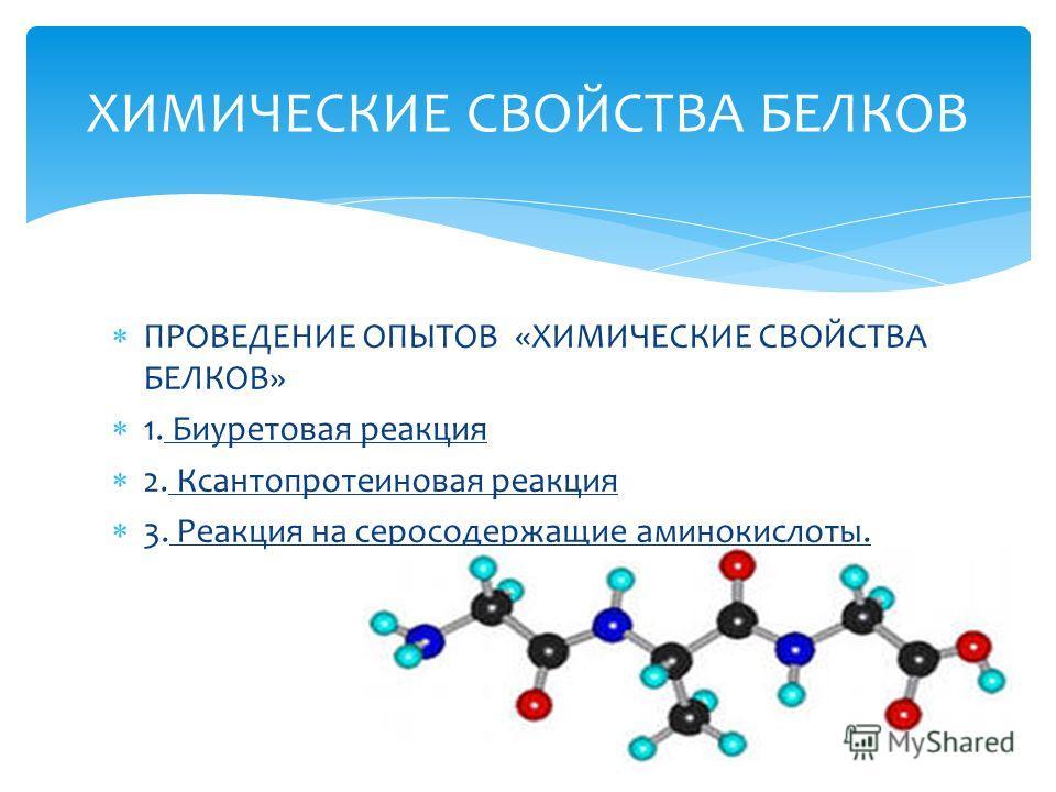 ПРОВЕДЕНИЕ ОПЫТОВ «ХИМИЧЕСКИЕ СВОЙСТВА БЕЛКОВ» 1. Биуретовая реакция 2. Ксантопротеиновая реакция 3. Реакция на серосодержащие аминокислоты. ХИМИЧЕСКИЕ СВОЙСТВА БЕЛКОВ