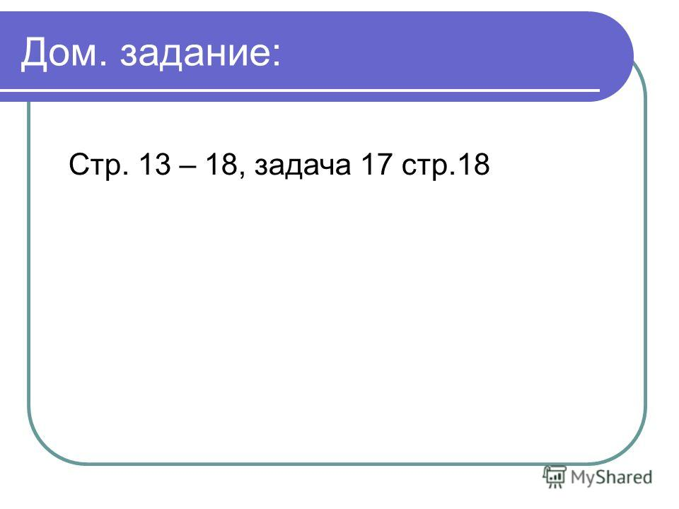 Дом. задание: Стр. 13 – 18, задача 17 стр.18