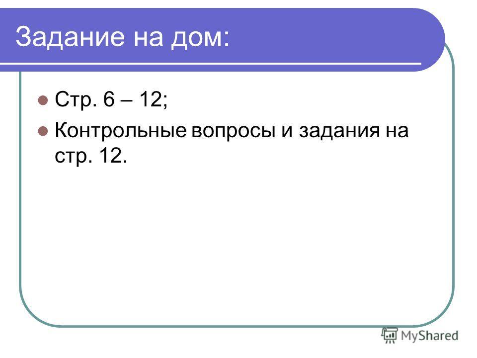 Задание на дом: Стр. 6 – 12; Контрольные вопросы и задания на стр. 12.