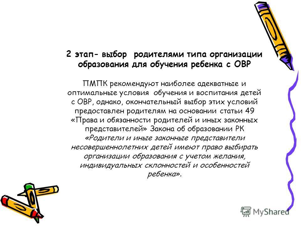2 этап- выбор родителями типа организации образования для обучения ребенка с ОВР ПМПК рекомендуют наиболее адекватные и оптимальные условия обучения и воспитания детей с ОВР, однако, окончательный выбор этих условий предоставлен родителям на основани