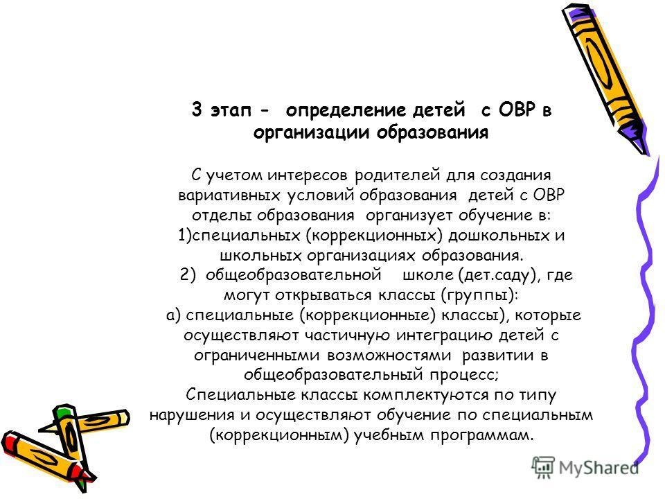 3 этап - определение детей с ОВР в организации образования С учетом интересов родителей для создания вариативных условий образования детей с ОВР отделы образования организует обучение в: 1)специальных (коррекционных) дошкольных и школьных организация