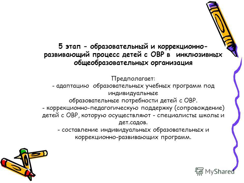 5 этап - образовательный и коррекционно- развивающий процесс детей с ОВР в инклюзивных общеобразовательных организация Предполагает: - адаптацию образовательных учебных программ под индивидуальные образовательные потребности детей с ОВР. - коррекцион