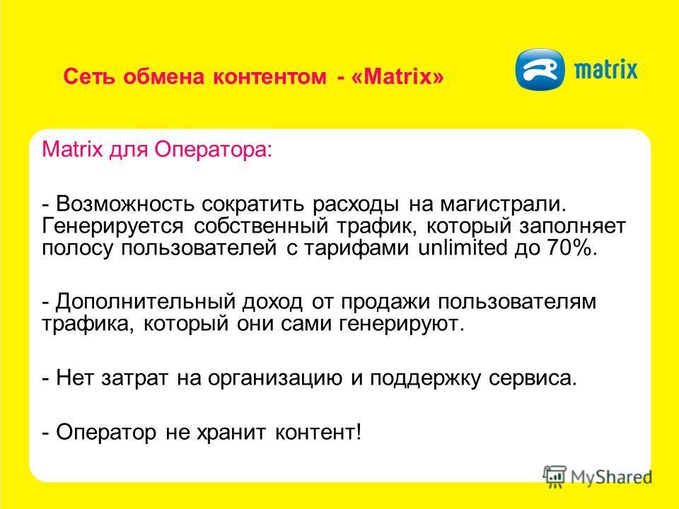 Сеть обмена контентом - «Matrix» Matrix для Оператора: - Возможность сократить расходы на магистрали. Генерируется собственный трафик, который заполняет полосу пользователей с тарифами unlimited до 70%. - Дополнительный доход от продажи пользователям
