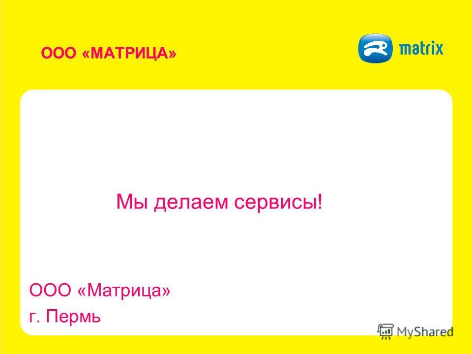 ООО «МАТРИЦА» Мы делаем сервисы! ООО «Матрица» г. Пермь
