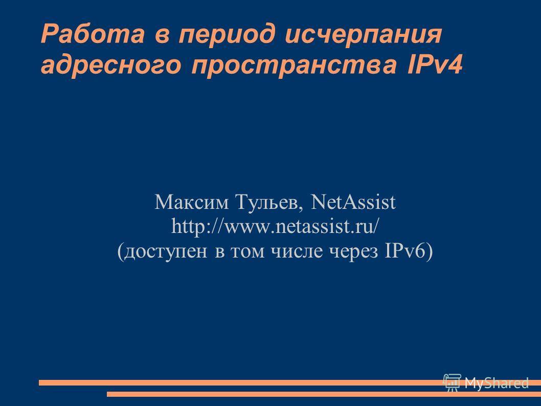 Работа в период исчерпания адресного пространства IPv4 Максим Тульев, NetAssist http://www.netassist.ru/ (доступен в том числе через IPv6)
