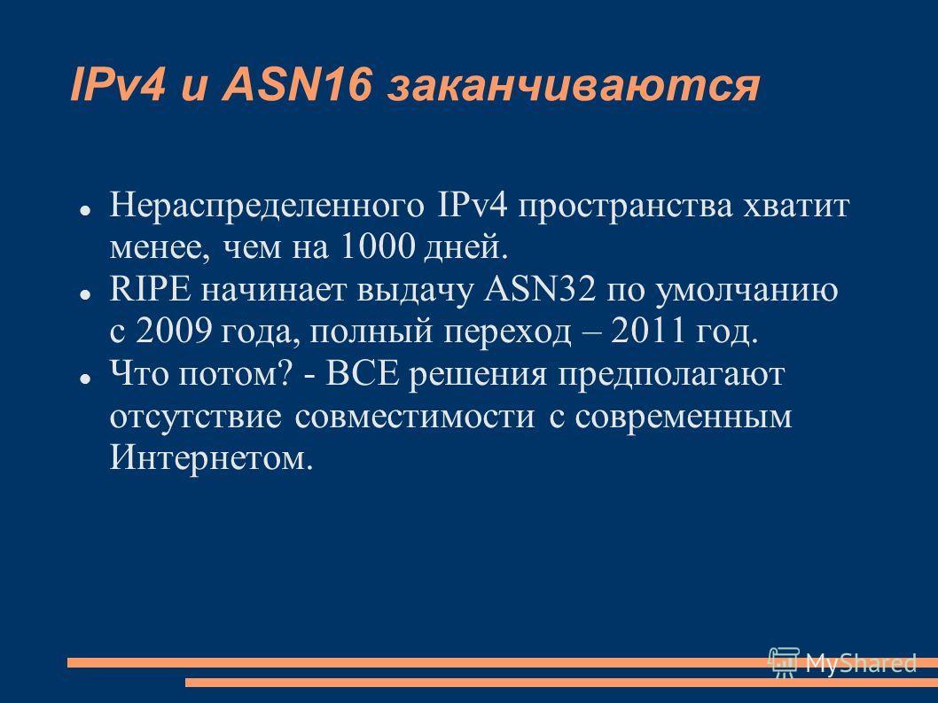 IPv4 и ASN16 заканчиваются Нераспределенного IPv4 пространства хватит менее, чем на 1000 дней. RIPE начинает выдачу ASN32 по умолчанию с 2009 года, полный переход – 2011 год. Что потом? - ВСЕ решения предполагают отсутствие совместимости с современны