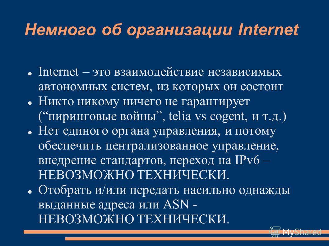 Немного об организации Internet Internet – это взаимодействие независимых автономных систем, из которых он состоит Никто никому ничего не гарантирует (пиринговые войны, telia vs cogent, и т.д.) Нет единого органа управления, и потому обеспечить центр