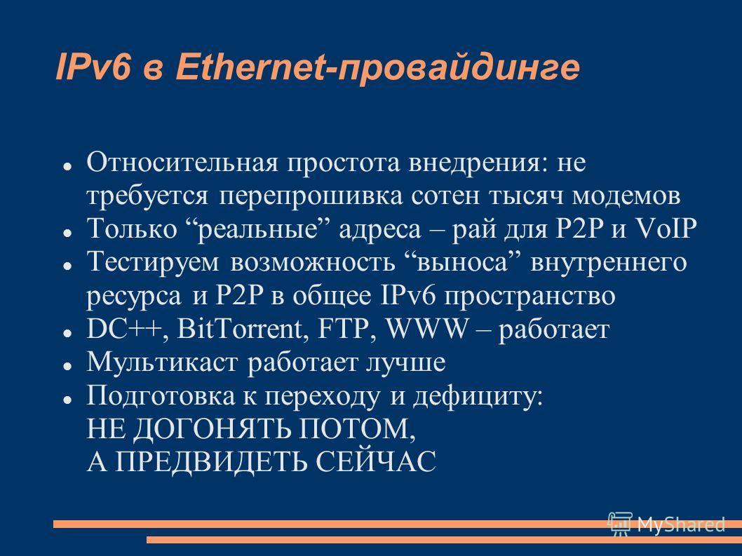 IPv6 в Ethernet-провайдинге Относительная простота внедрения: не требуется перепрошивка сотен тысяч модемов Только реальные адреса – рай для P2P и VoIP Тестируем возможность выноса внутреннего ресурса и P2P в общее IPv6 пространство DC++, BitTorrent,