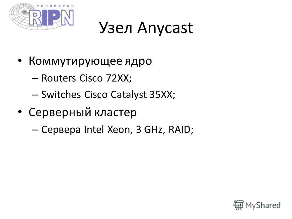 Узел Anycast Коммутирующее ядро – Routers Cisco 72XX; – Switches Cisco Catalyst 35XX; Серверный кластер – Сервера Intel Xeon, 3 GHz, RAID;