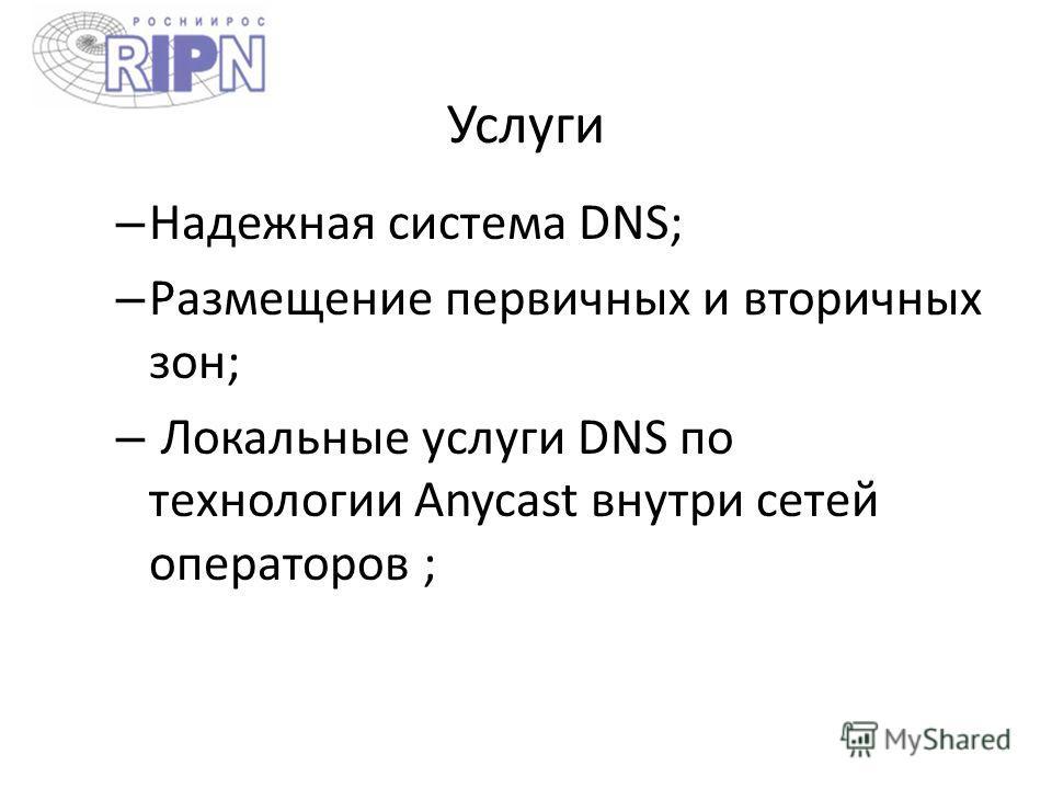 Услуги – Надежная система DNS; – Размещение первичных и вторичных зон; – Локальные услуги DNS по технологии Anycast внутри сетей операторов ;