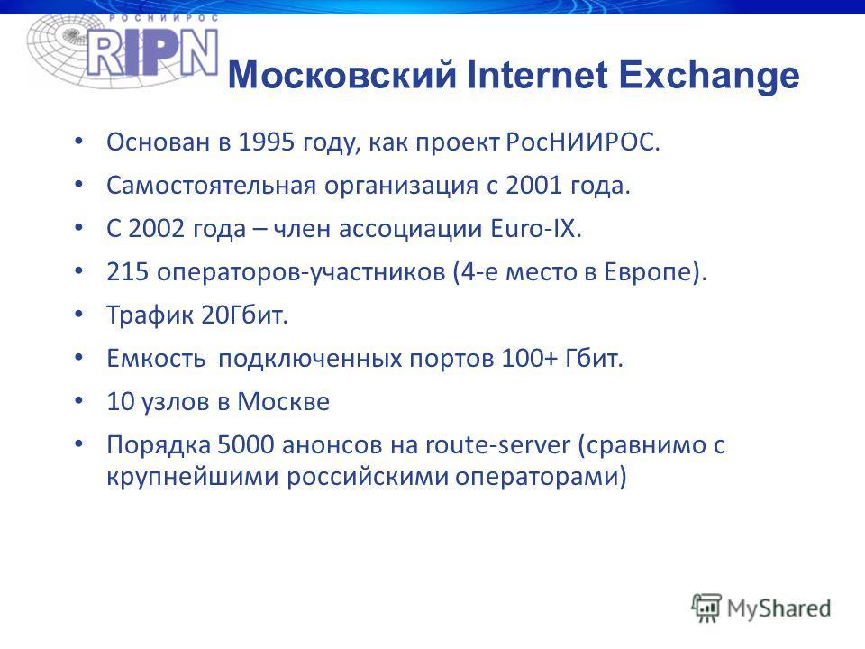 Московский Internet Exchange Основан в 1995 году, как проект РосНИИРОС. Самостоятельная организация с 2001 года. С 2002 года – член ассоциации Euro-IX. 215 операторов-участников (4-е место в Европе). Трафик 20Гбит. Eмкость подключенных портов 100+ Гб