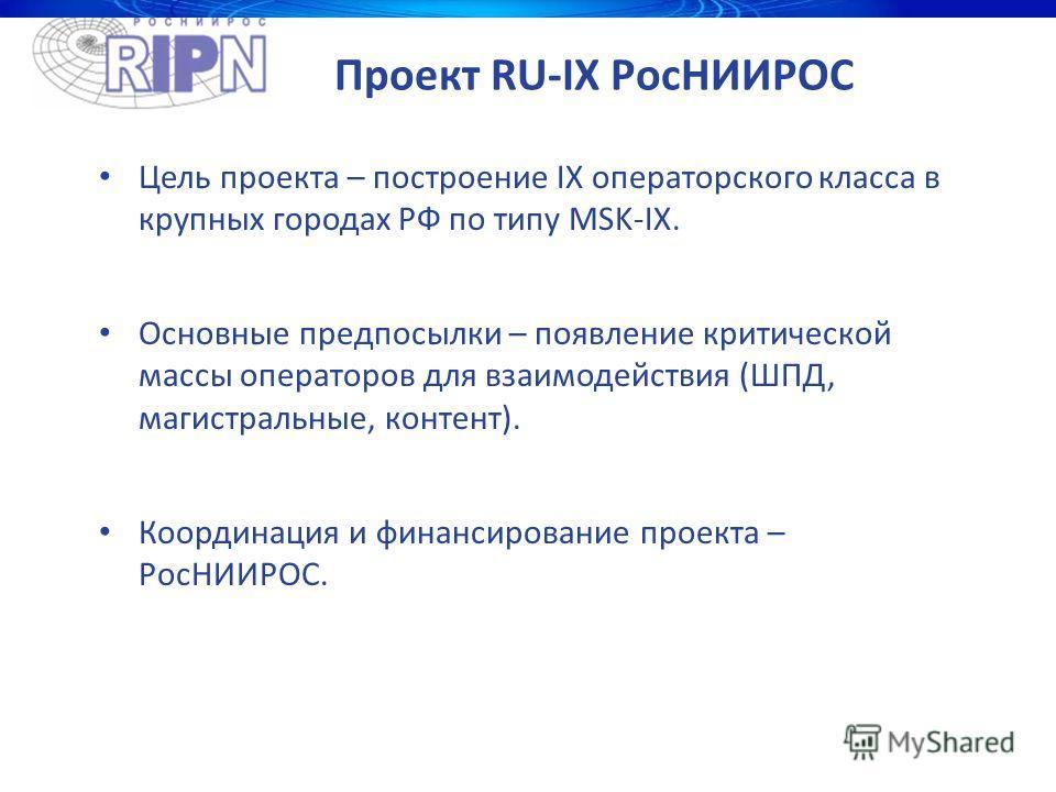 Проект RU-IX РосНИИРОС Цель проекта – построение IX операторского класса в крупных городах РФ по типу MSK-IX. Основные предпосылки – появление критической массы операторов для взаимодействия (ШПД, магистральные, контент). Координация и финансирование