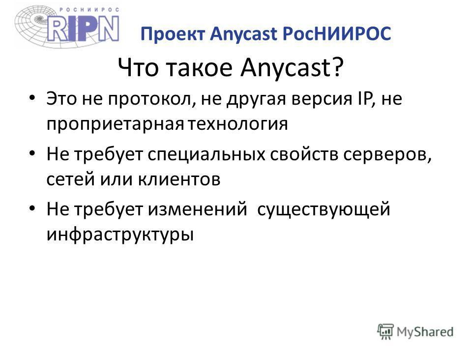 Что такое Anycast? Это не протокол, не другая версия IP, не проприетарная технология Не требует специальных свойств серверов, сетей или клиентов Не требует изменений существующей инфраструктуры Проект Anycast РосНИИРОС