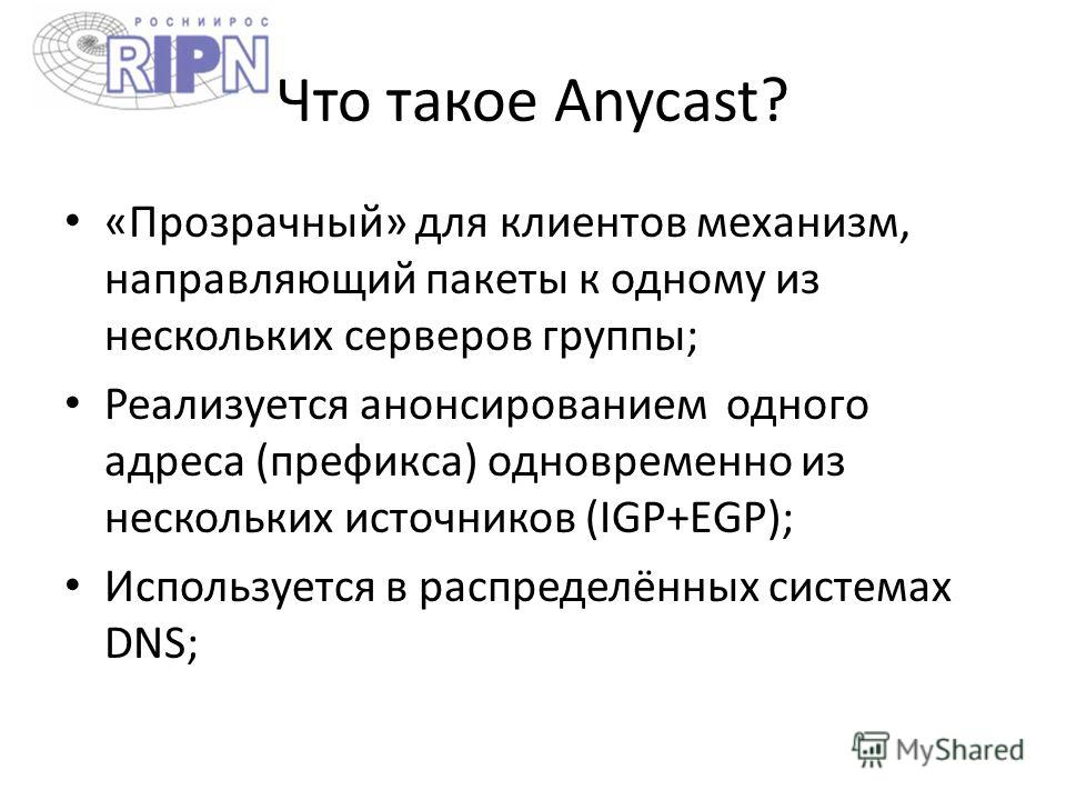 Что такое Anycast? «Прозрачный» для клиентов механизм, направляющий пакеты к одному из нескольких серверов группы; Реализуется анонсированием одного адреса (префикса) одновременно из нескольких источников (IGP+EGP); Используется в распределённых сист