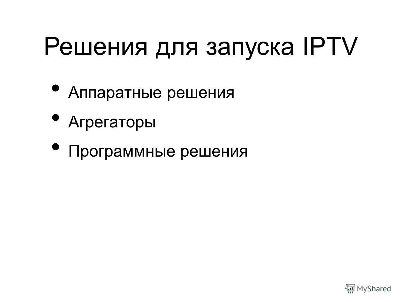 Аппаратные решения Агрегаторы Программные решения Решения для запуска IPTV