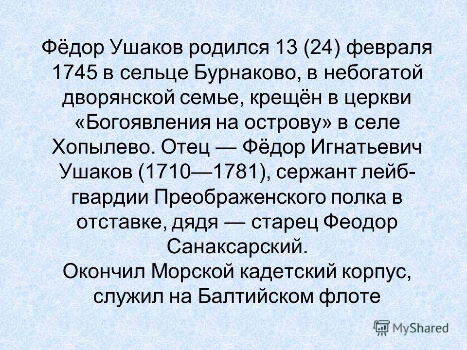 Фёдор Ушаков родился 13 (24) февраля 1745 в сельце Бурнаково, в небогатой дворянской семье, крещён в церкви «Богоявления на острову» в селе Хопылево. Отец Фёдор Игнатьевич Ушаков (17101781), сержант лейб- гвардии Преображенского полка в отставке, дяд
