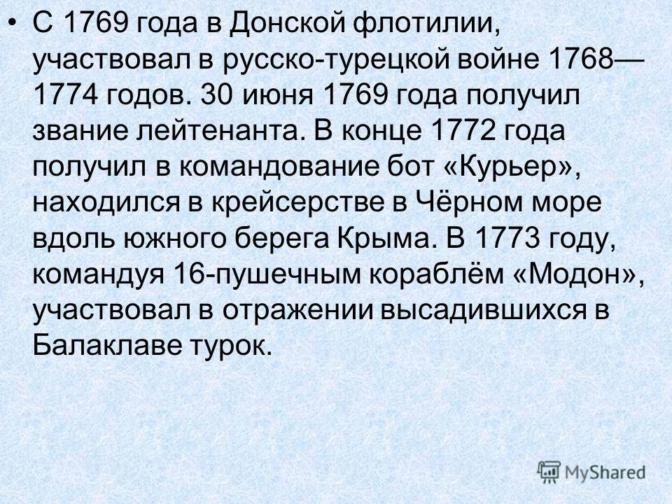 С 1769 года в Донской флотилии, участвовал в русско-турецкой войне 1768 1774 годов. 30 июня 1769 года получил звание лейтенанта. В конце 1772 года получил в командование бот «Курьер», находился в крейсерстве в Чёрном море вдоль южного берега Крыма. В