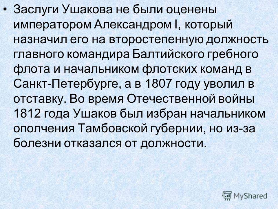Заслуги Ушакова не были оценены императором Александром I, который назначил его на второстепенную должность главного командира Балтийского гребного флота и начальником флотских команд в Санкт-Петербурге, а в 1807 году уволил в отставку. Во время Отеч