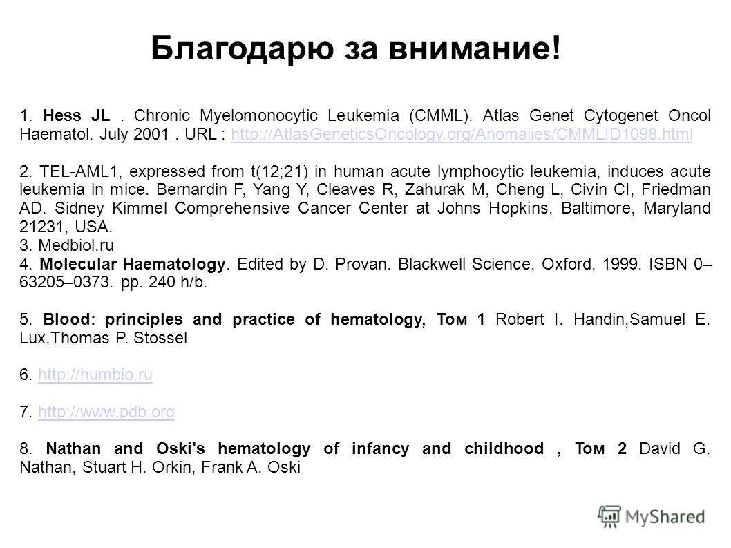 Благодарю за внимание! 1. Hess JL. Chronic Myelomonocytic Leukemia (CMML). Atlas Genet Cytogenet Oncol Haematol. July 2001. URL : http://AtlasGeneticsOncology.org/Anomalies/CMMLID1098.htmlhttp://AtlasGeneticsOncology.org/Anomalies/CMMLID1098.html 2.