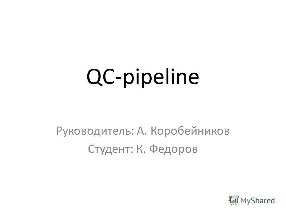QC-pipeline Руководитель: А. Коробейников Студент: К. Федоров