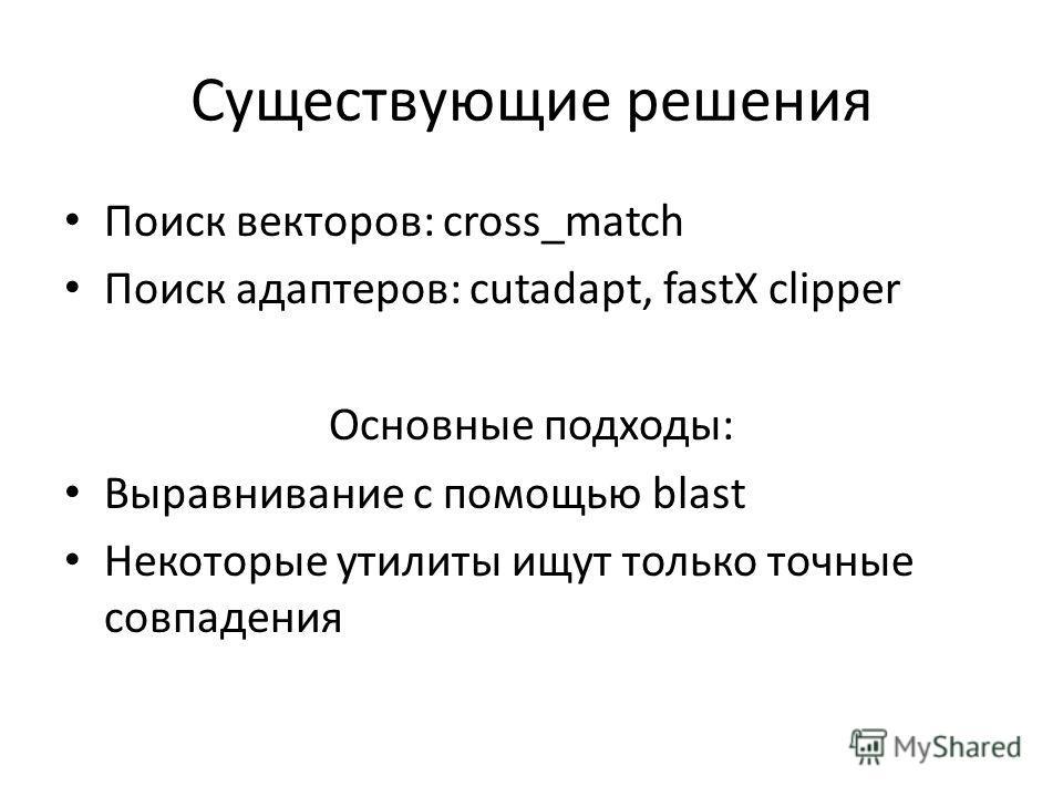 Существующие решения Поиск векторов: cross_match Поиск адаптеров: cutadapt, fastX clipper Основные подходы: Выравнивание с помощью blast Некоторые утилиты ищут только точные совпадения
