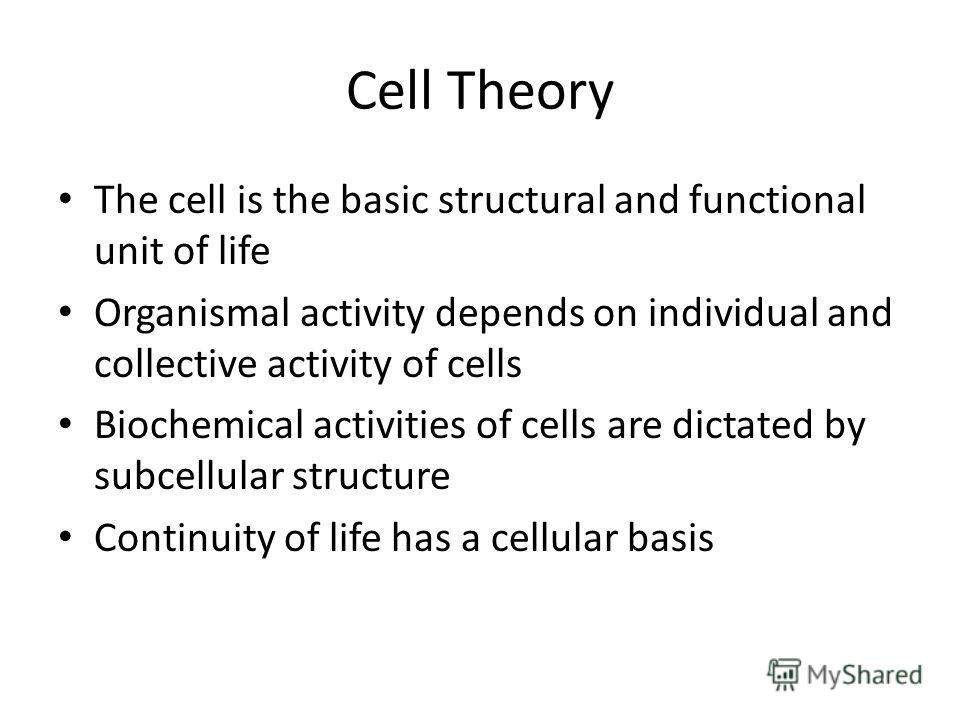 Cell Theory The cell is the basic structural and functional unit of life Organismal activity depends on individual and collective activity of cells Biochemical activities of cells are dictated by subcellular structure Continuity of life has a cellula