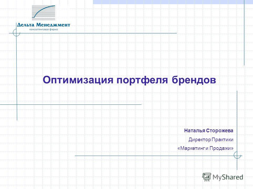 Оптимизация портфеля брендов Наталья Сторожева Директор Практики «Маркетинг и Продажи»