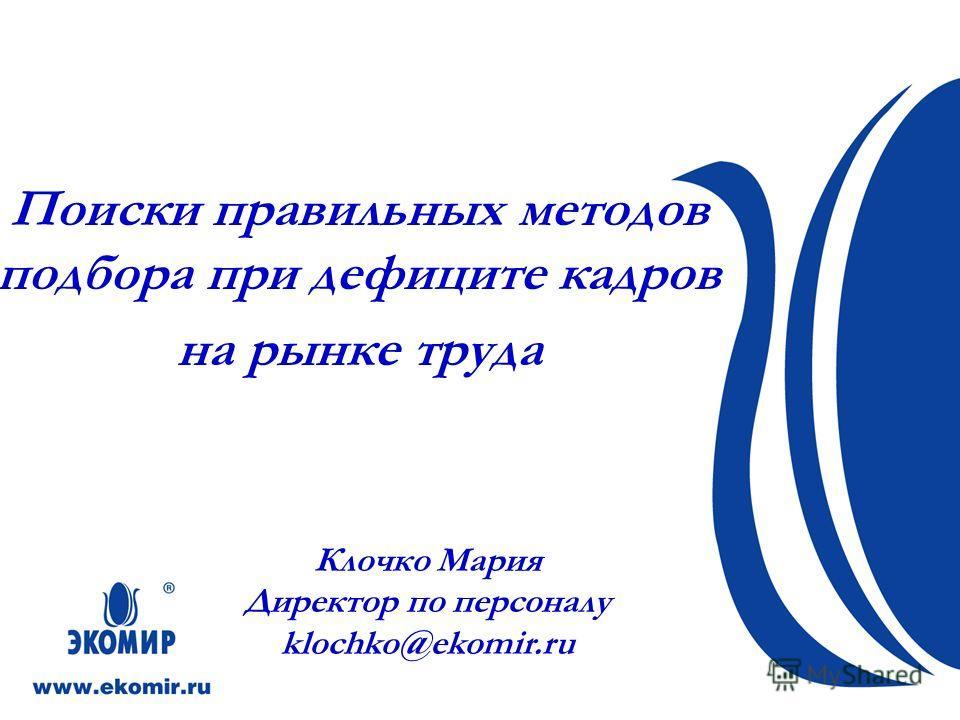 Поиски правильных методов подбора при дефиците кадров на рынке труда Клочко Мария Директор по персоналу klochko@ekomir.ru