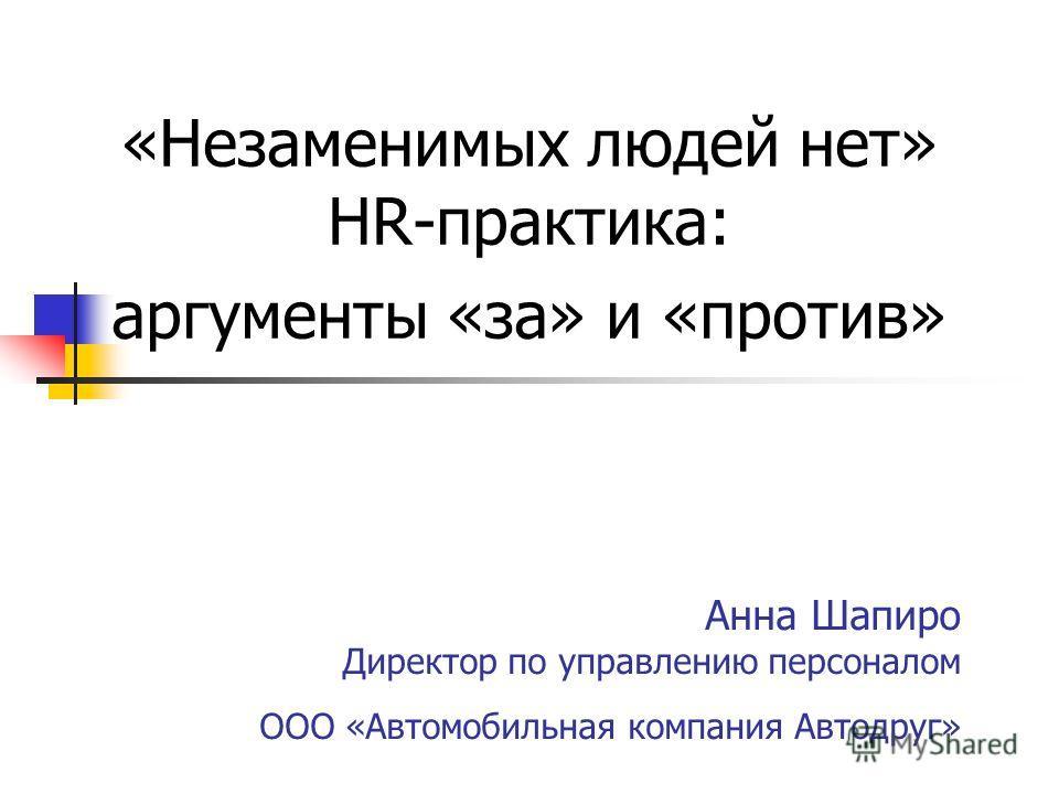 Анна Шапиро Директор по управлению персоналом ООО «Автомобильная компания Автодруг» «Незаменимых людей нет» HR-практика: аргументы «за» и «против»